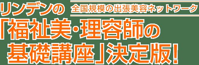 日本最大の出張美容ネットワーク リンデンの「福祉美・理容師の基礎講座」決定版!